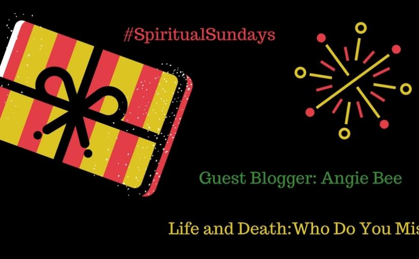 Life and Death – Who Do You Miss? #SpiritualSundays