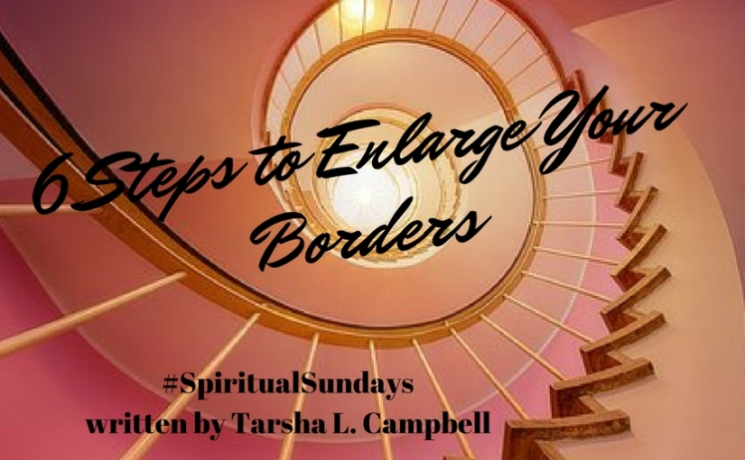 #SpiritualSundays: 6 Steps to Enlarge Your Borders. Written by Tarsha L. Campbell
