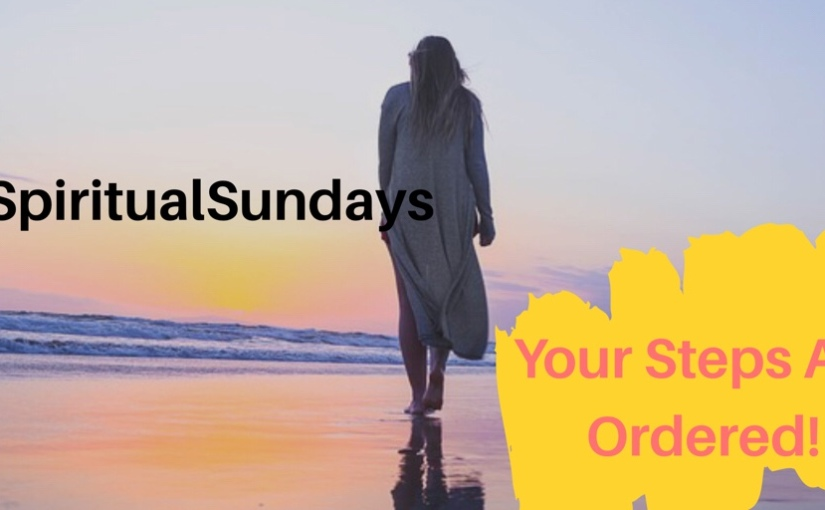 #SpiritualSundays: Your Steps Are Ordered…..