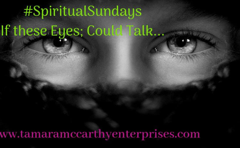 If these Eyes could Talk: #SpiritualSundays