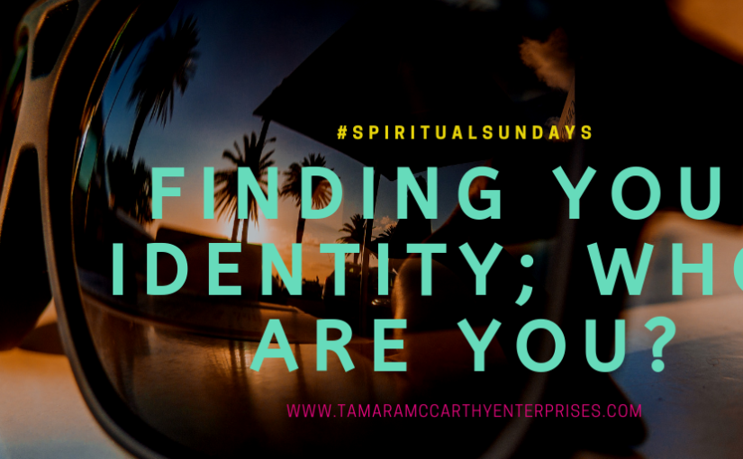 Finding Your Identity…..Who Are You? #SpiritualSundays